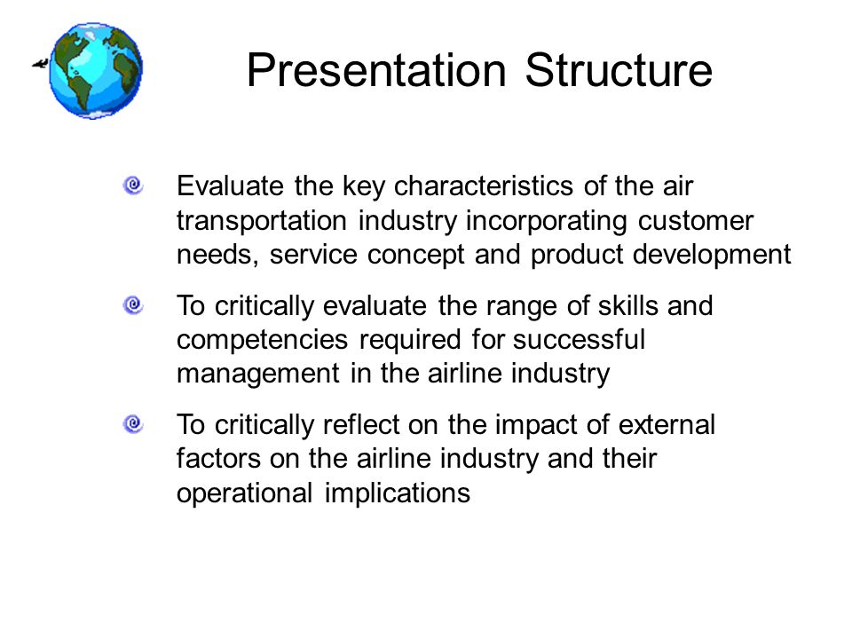 Presentation Structure Evaluate the key characteristics of the air transportation industry incorporating customer needs, service concept and product development To critically evaluate the range of skills and competencies required for successful management in the airline industry To critically reflect on the impact of external factors on the airline industry and their operational implications
