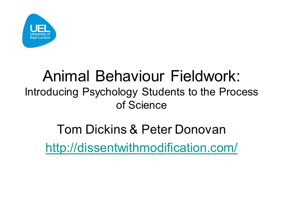 Animal Behaviour Fieldwork: Introducing Psychology Students to the Process of Science Tom Dickins & Peter Donovan http://dissentwithmodification.com/