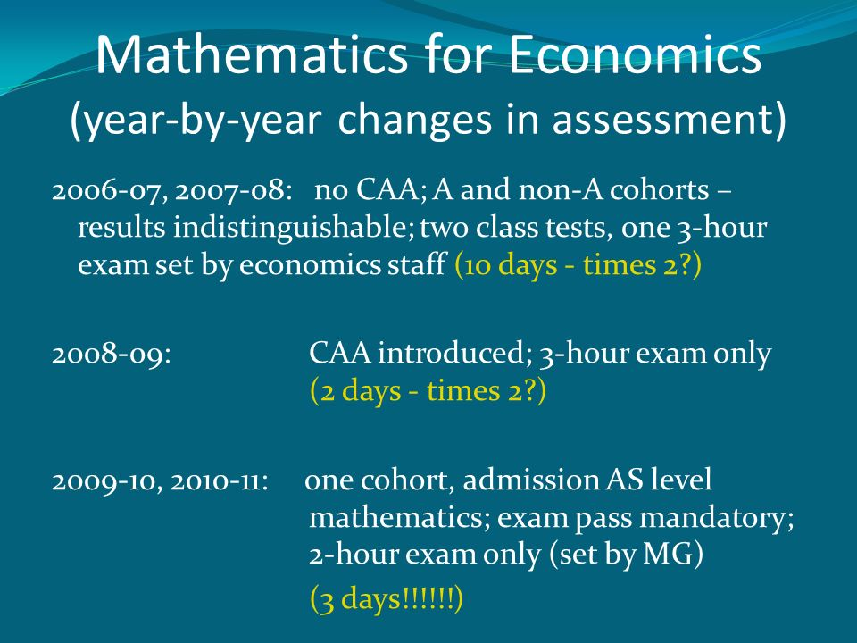 Mathematics for Economics (year-by-year changes in assessment) 2006-07, 2007-08: no CAA; A and non-A cohorts – results indistinguishable; two class te