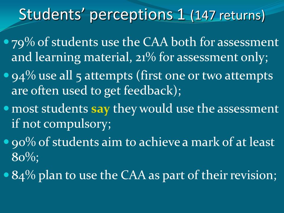 Students perceptions 1 (147 returns) 79% of students use the CAA both for assessment and learning material, 21% for assessment only; 94% use all 5 attempts (first one or two attempts are often used to get feedback); most students say they would use the assessment if not compulsory; 90% of students aim to achieve a mark of at least 80%; 84% plan to use the CAA as part of their revision;