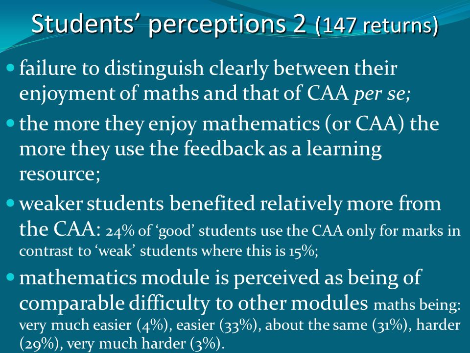 Students perceptions 2 (147 returns) failure to distinguish clearly between their enjoyment of maths and that of CAA per se; the more they enjoy mathe