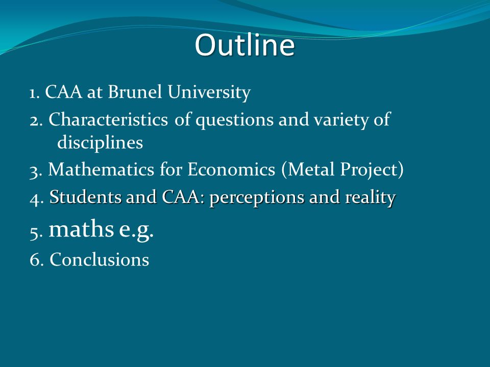 Outline 1. CAA at Brunel University 2. Characteristics of questions and variety of disciplines 3. Mathematics for Economics (Metal Project) Students a