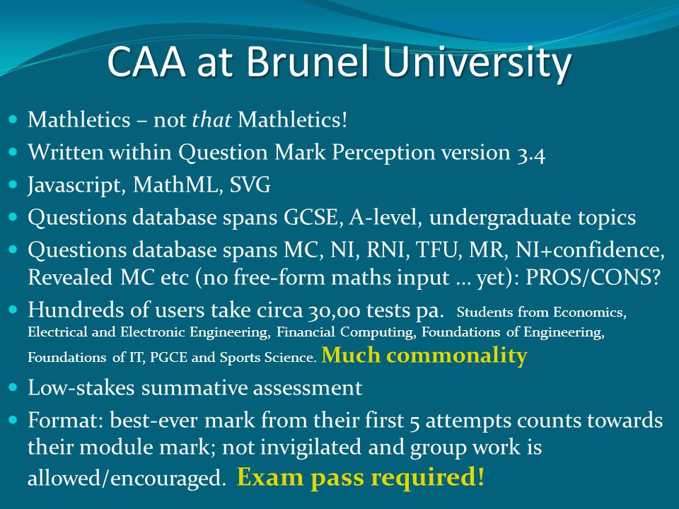 CAA at Brunel University Mathletics – not that Mathletics! Written within Question Mark Perception version 3.4 Javascript, MathML, SVG Questions datab
