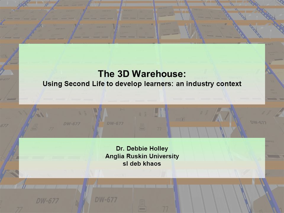 The 3D Warehouse: Using Second Life to develop learners: an industry context Dr. Debbie Holley Anglia Ruskin University sl deb khaos