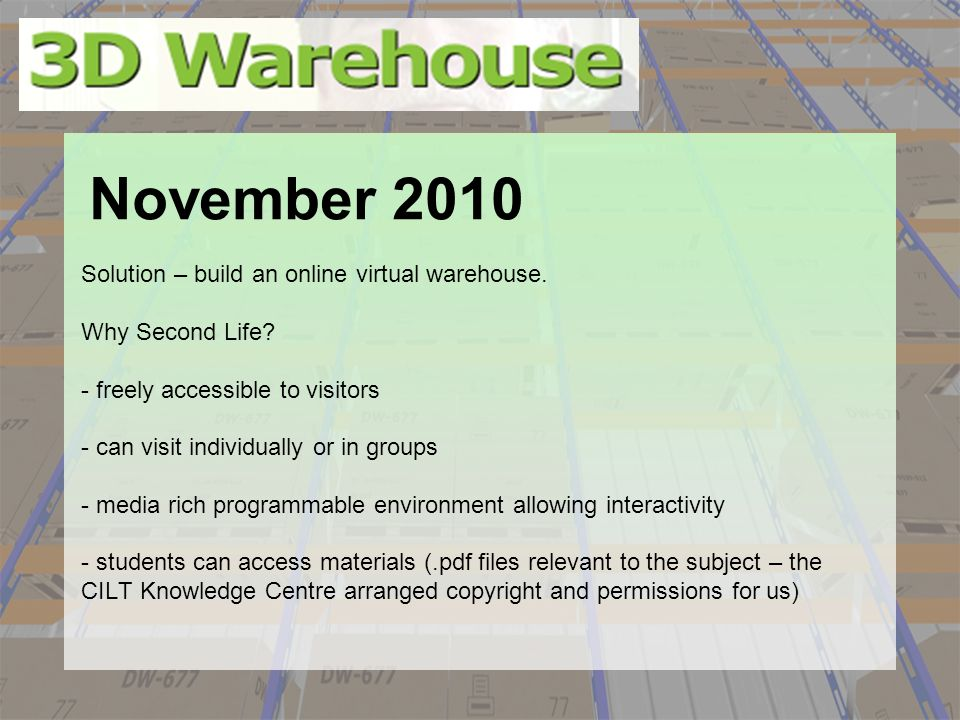 Solution – build an online virtual warehouse. Why Second Life? - freely accessible to visitors - can visit individually or in groups - media rich prog