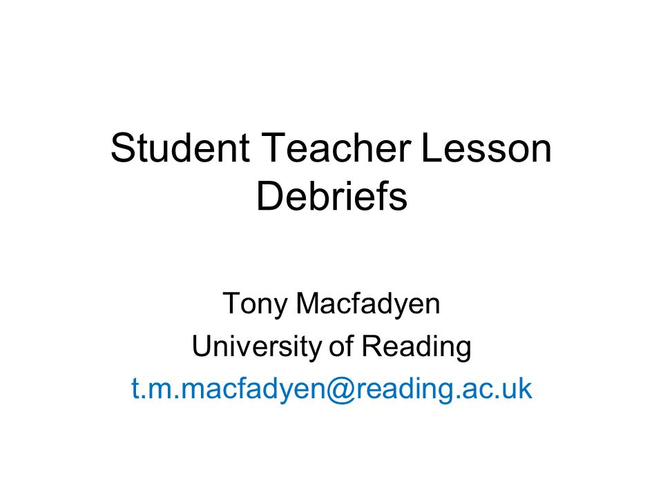 Student Teacher Lesson Debriefs Tony Macfadyen University of Reading t.m.macfadyen@reading.ac.uk