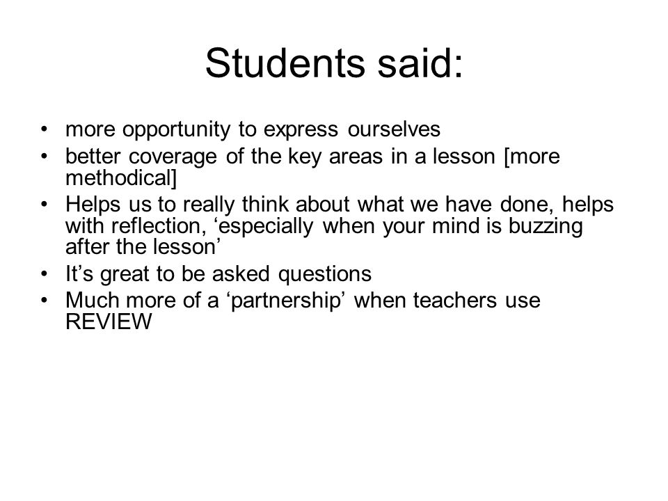 Students said: more opportunity to express ourselves better coverage of the key areas in a lesson [more methodical] Helps us to really think about what we have done, helps with reflection, especially when your mind is buzzing after the lesson Its great to be asked questions Much more of a partnership when teachers use REVIEW