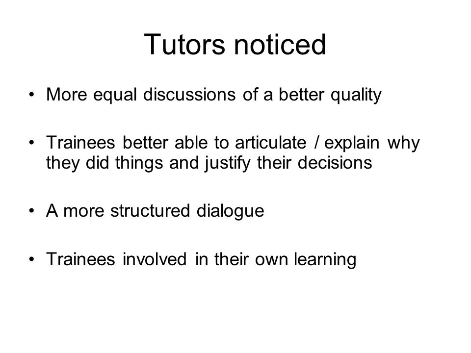 Tutors noticed More equal discussions of a better quality Trainees better able to articulate / explain why they did things and justify their decisions A more structured dialogue Trainees involved in their own learning