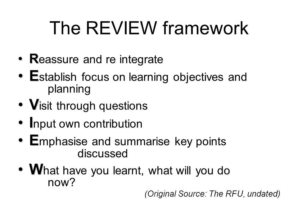 The REVIEW framework RR eassure and re integrate EE stablish focus on learning objectives and planning VV isit through questions II nput own contribution EE mphasise and summarise key points discussed WW hat have you learnt, what will you do now.