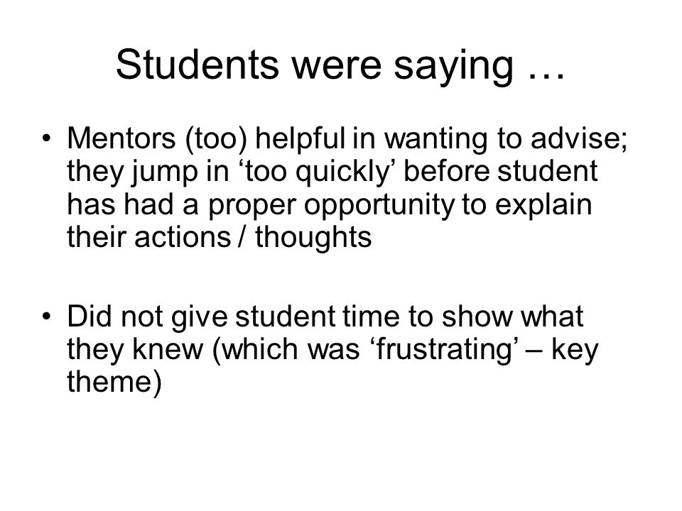 Students were saying … Mentors (too) helpful in wanting to advise; they jump in too quickly before student has had a proper opportunity to explain their actions / thoughts Did not give student time to show what they knew (which was frustrating – key theme)