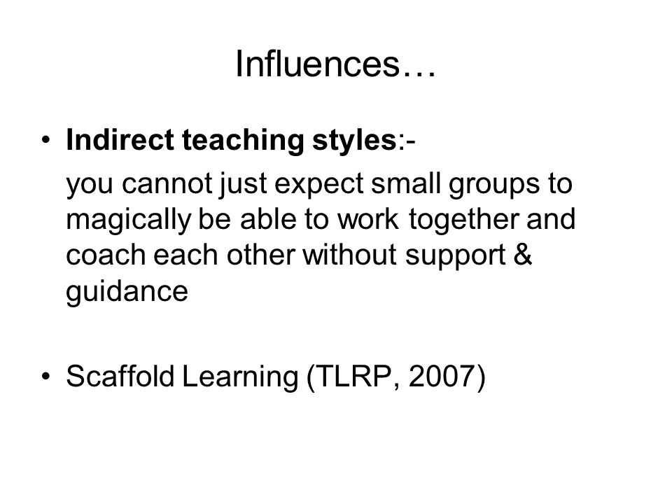 Influences… Indirect teaching styles:- you cannot just expect small groups to magically be able to work together and coach each other without support & guidance Scaffold Learning (TLRP, 2007)