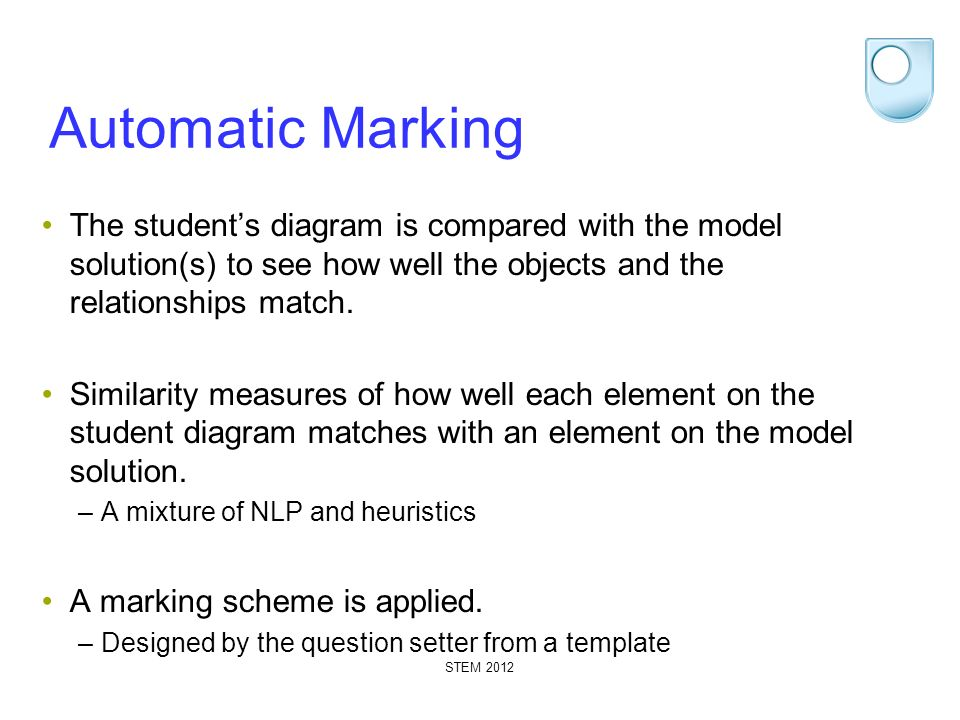 STEM 2012 Automatic Marking The students diagram is compared with the model solution(s) to see how well the objects and the relationships match. Simil