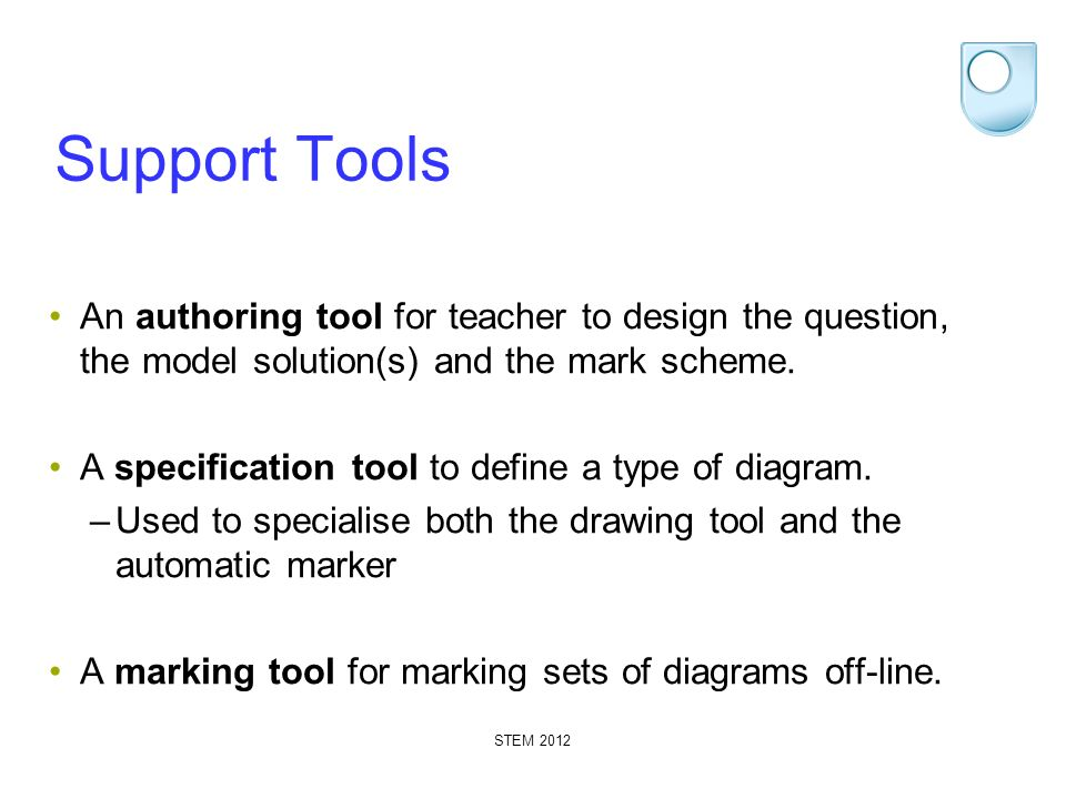 STEM 2012 Support Tools An authoring tool for teacher to design the question, the model solution(s) and the mark scheme. A specification tool to defin