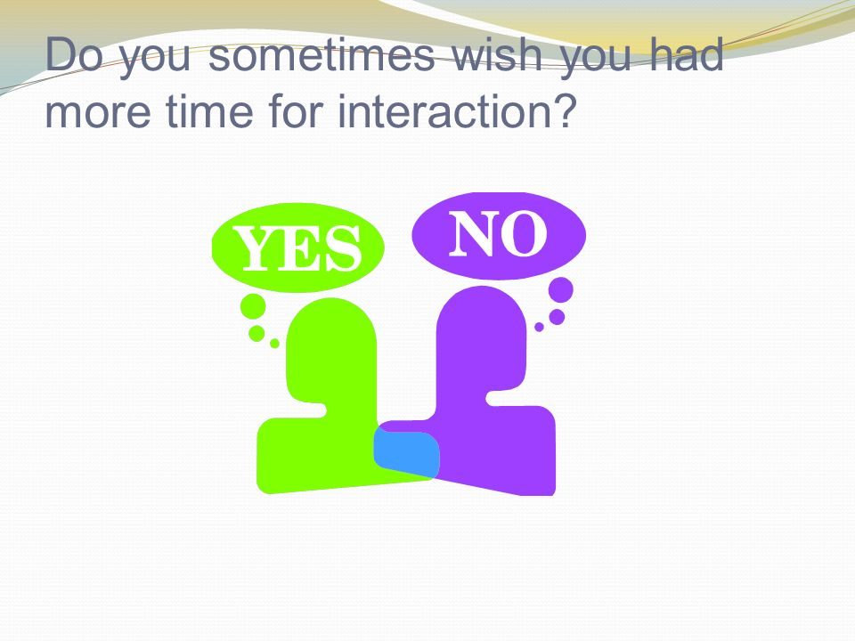 Do you sometimes wish you had more time for interaction