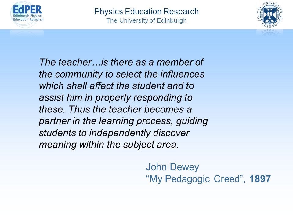 Physics Education Research The University of Edinburgh The teacher…is there as a member of the community to select the influences which shall affect the student and to assist him in properly responding to these.