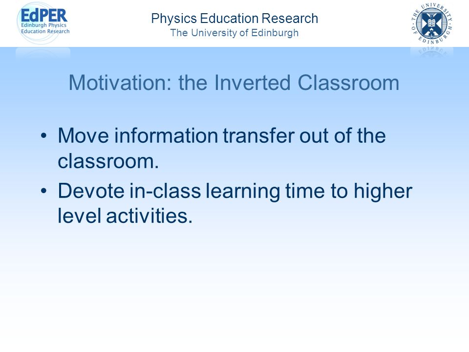 Physics Education Research The University of Edinburgh Motivation: the Inverted Classroom Move information transfer out of the classroom.