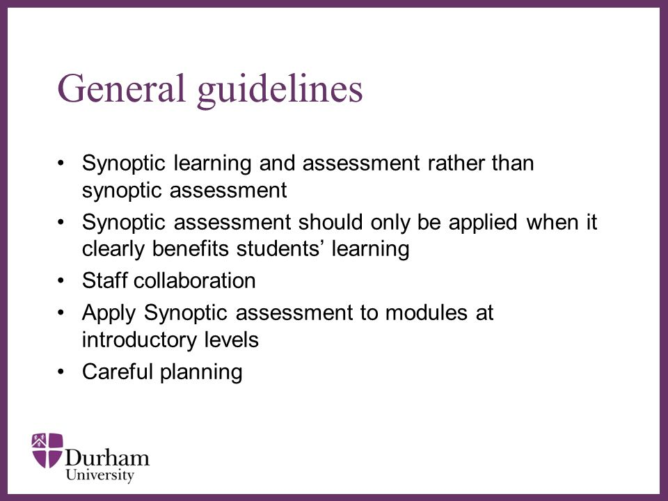 General guidelines Synoptic learning and assessment rather than synoptic assessment Synoptic assessment should only be applied when it clearly benefits students learning Staff collaboration Apply Synoptic assessment to modules at introductory levels Careful planning