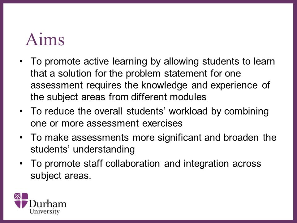 Aims To promote active learning by allowing students to learn that a solution for the problem statement for one assessment requires the knowledge and experience of the subject areas from different modules To reduce the overall students workload by combining one or more assessment exercises To make assessments more significant and broaden the students understanding To promote staff collaboration and integration across subject areas.