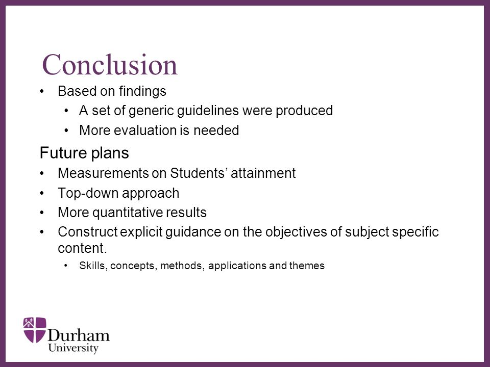 Conclusion Based on findings A set of generic guidelines were produced More evaluation is needed Future plans Measurements on Students attainment Top-down approach More quantitative results Construct explicit guidance on the objectives of subject specific content.