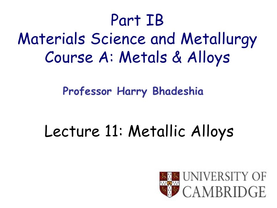 Part IB Materials Science and Metallurgy Course A: Metals & Alloys Professor Harry Bhadeshia Lecture 11: Metallic Alloys
