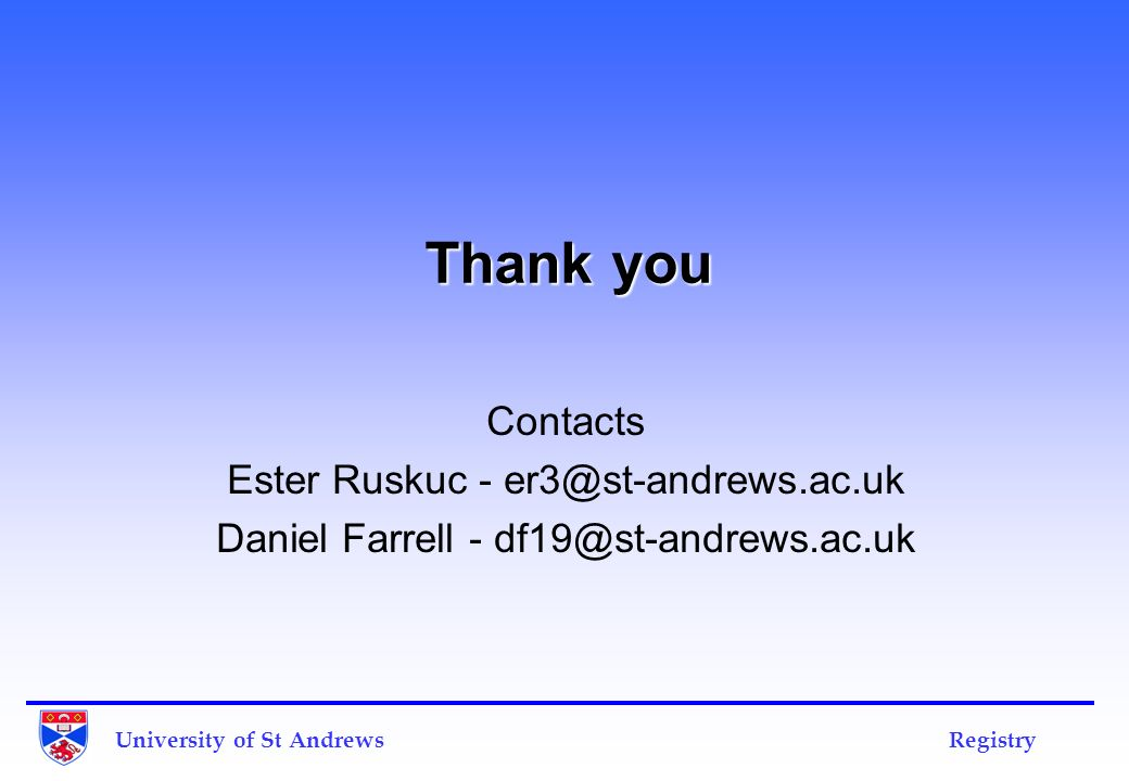 Thank you Contacts Ester Ruskuc - er3@st-andrews.ac.uk Daniel Farrell - df19@st-andrews.ac.uk University of St Andrews Registry