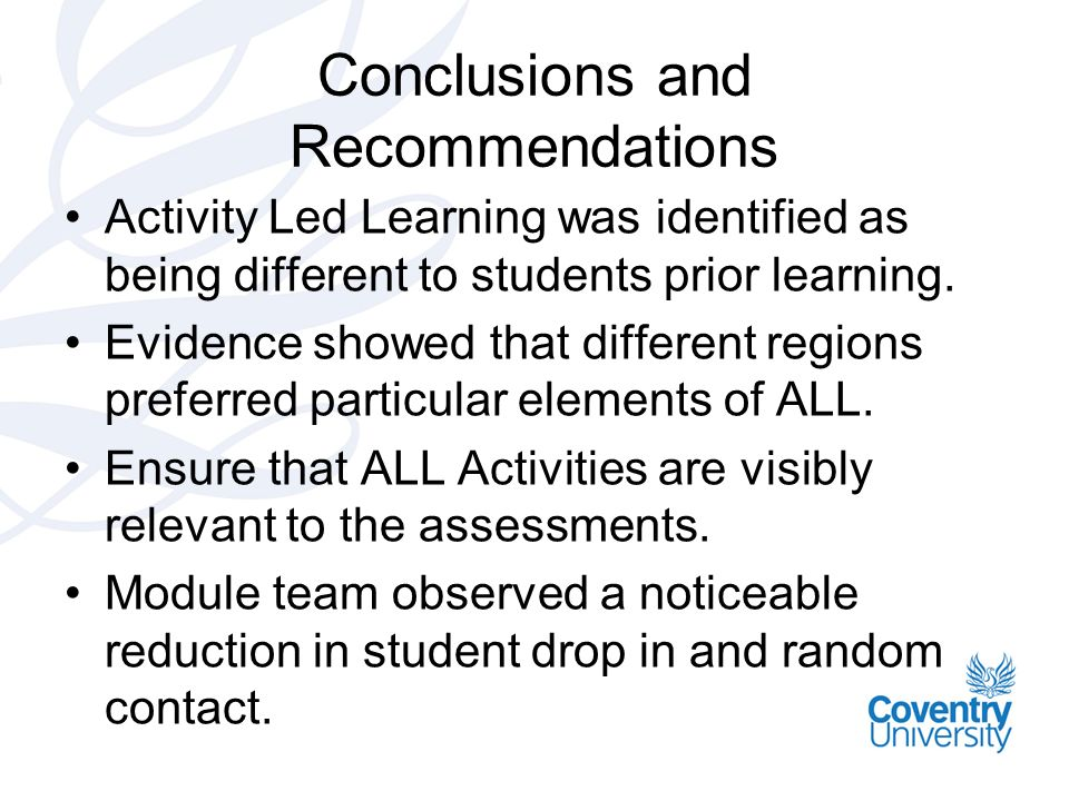 Conclusions and Recommendations Activity Led Learning was identified as being different to students prior learning. Evidence showed that different reg