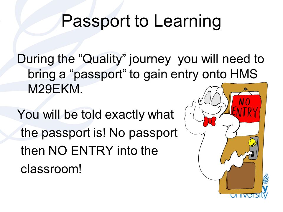 Passport to Learning During the Quality journey you will need to bring a passport to gain entry onto HMS M29EKM. You will be told exactly what the pas