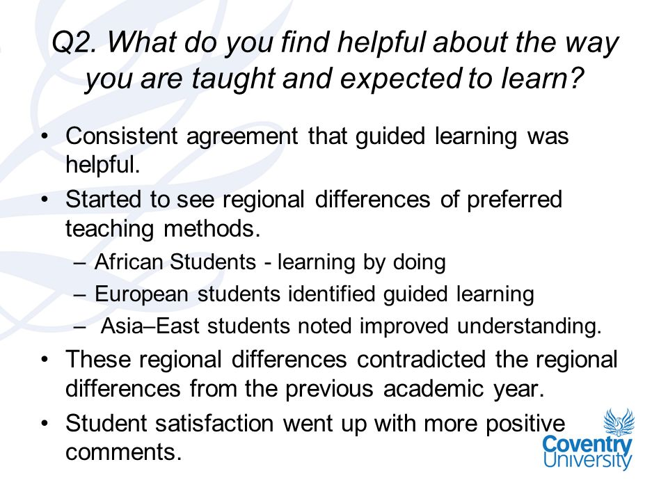 Q2. What do you find helpful about the way you are taught and expected to learn.