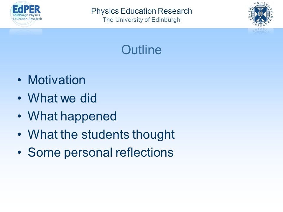 Physics Education Research The University of Edinburgh Outline Motivation What we did What happened What the students thought Some personal reflection