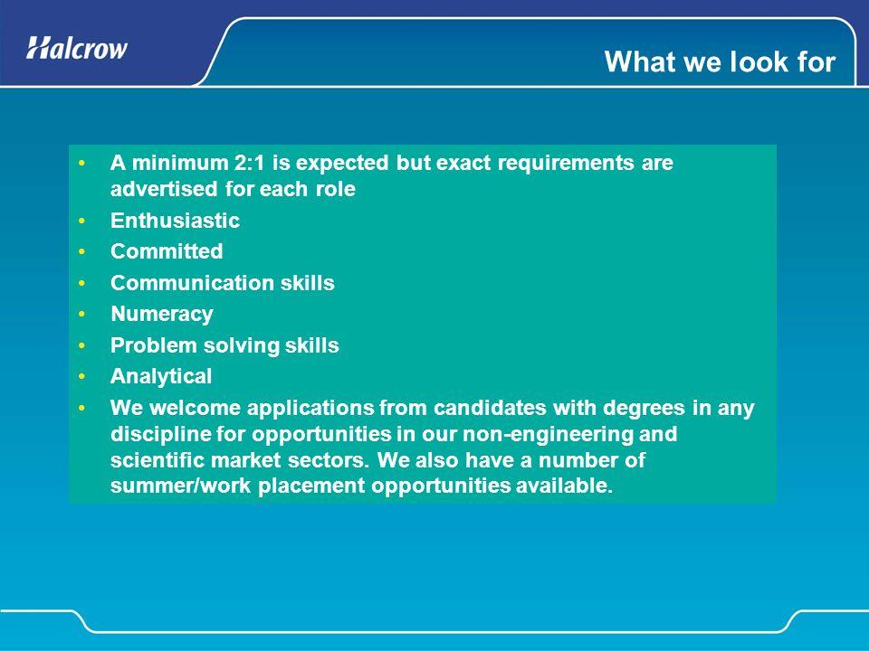 What we look for A minimum 2:1 is expected but exact requirements are advertised for each role Enthusiastic Committed Communication skills Numeracy Problem solving skills Analytical We welcome applications from candidates with degrees in any discipline for opportunities in our non-engineering and scientific market sectors.