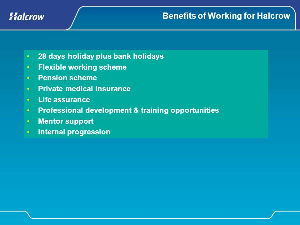 Benefits of Working for Halcrow 28 days holiday plus bank holidays Flexible working scheme Pension scheme Private medical insurance Life assurance Professional development & training opportunities Mentor support Internal progression