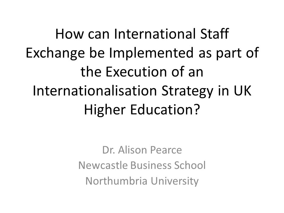 How can International Staff Exchange be Implemented as part of the Execution of an Internationalisation Strategy in UK Higher Education? Dr. Alison Pe