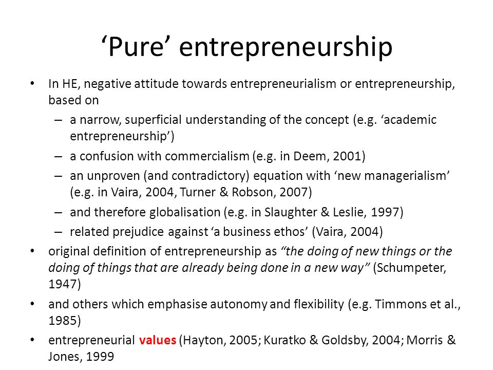 Pure entrepreneurship In HE, negative attitude towards entrepreneurialism or entrepreneurship, based on – a narrow, superficial understanding of the c