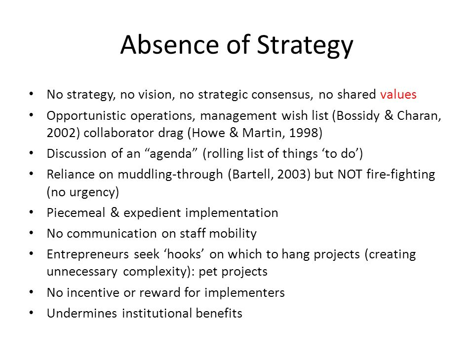 Absence of Strategy No strategy, no vision, no strategic consensus, no shared values Opportunistic operations, management wish list (Bossidy & Charan,