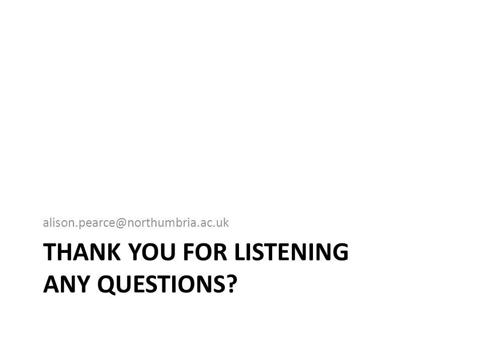 THANK YOU FOR LISTENING ANY QUESTIONS? alison.pearce@northumbria.ac.uk
