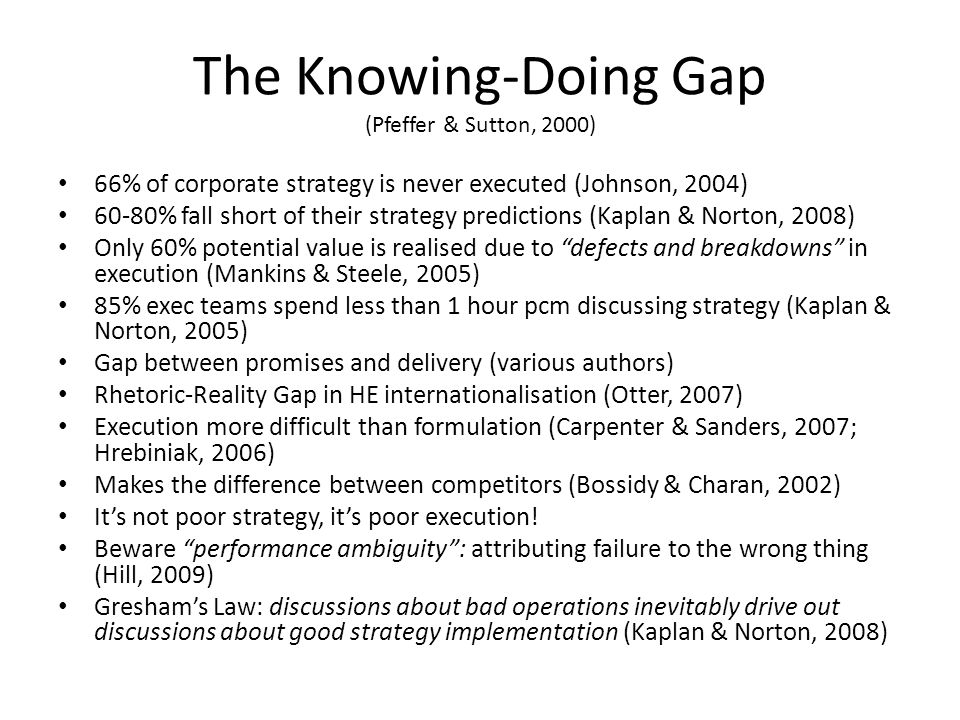 The Knowing-Doing Gap (Pfeffer & Sutton, 2000) 66% of corporate strategy is never executed (Johnson, 2004) 60-80% fall short of their strategy predict