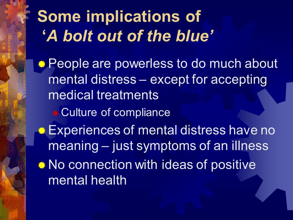 Some implications of A bolt out of the blue People are powerless to do much about mental distress – except for accepting medical treatments Culture of