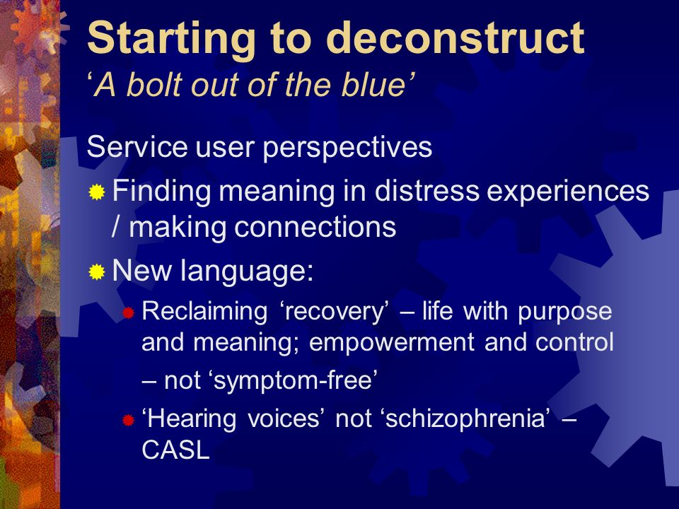 Starting to deconstructA bolt out of the blue Service user perspectives Finding meaning in distress experiences / making connections New language: Rec