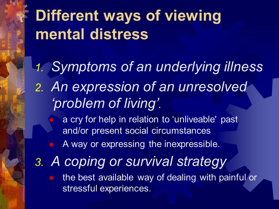 Different ways of viewing mental distress 1. Symptoms of an underlying illness 2. An expression of an unresolved problem of living. a cry for help in
