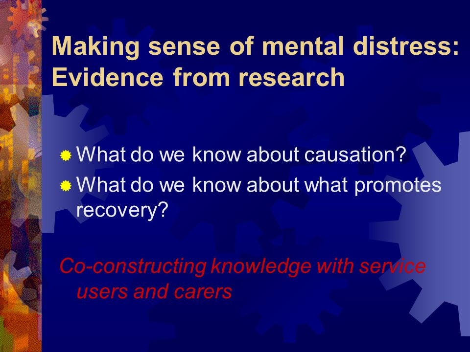 Making sense of mental distress: Evidence from research What do we know about causation? What do we know about what promotes recovery? Co-constructing