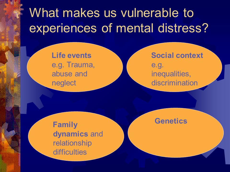What makes us vulnerable to experiences of mental distress? Life events e.g. Trauma, abuse and neglect Social context e.g. inequalities, discriminatio
