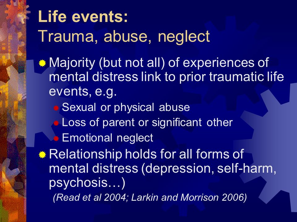 Life events: Trauma, abuse, neglect Majority (but not all) of experiences of mental distress link to prior traumatic life events, e.g. Sexual or physi
