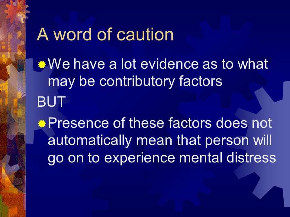 A word of caution We have a lot evidence as to what may be contributory factors BUT Presence of these factors does not automatically mean that person