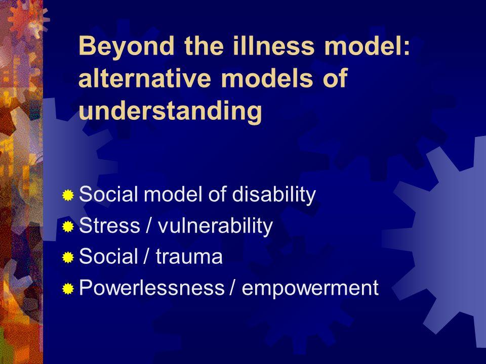 Beyond the illness model: alternative models of understanding Social model of disability Stress / vulnerability Social / trauma Powerlessness / empowe