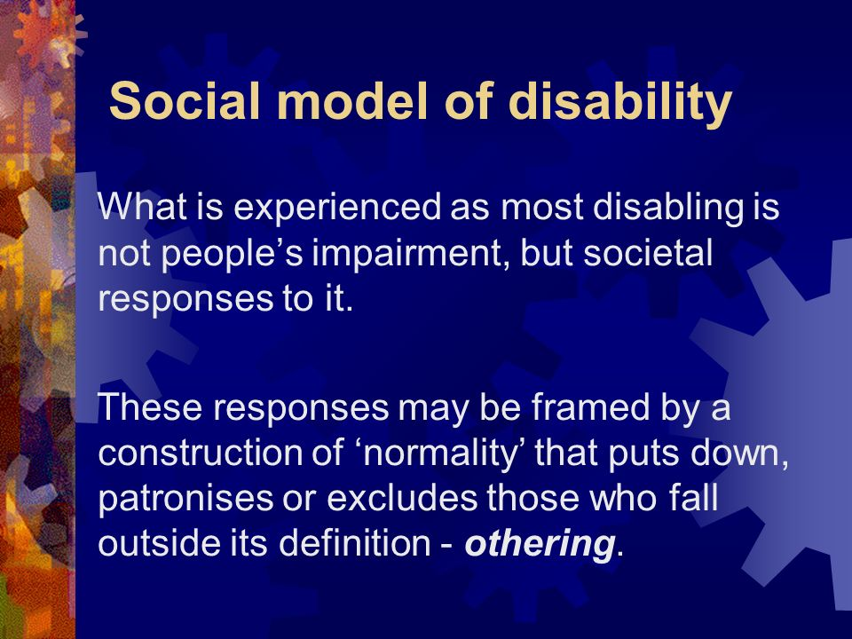 Social model of disability What is experienced as most disabling is not peoples impairment, but societal responses to it. These responses may be frame