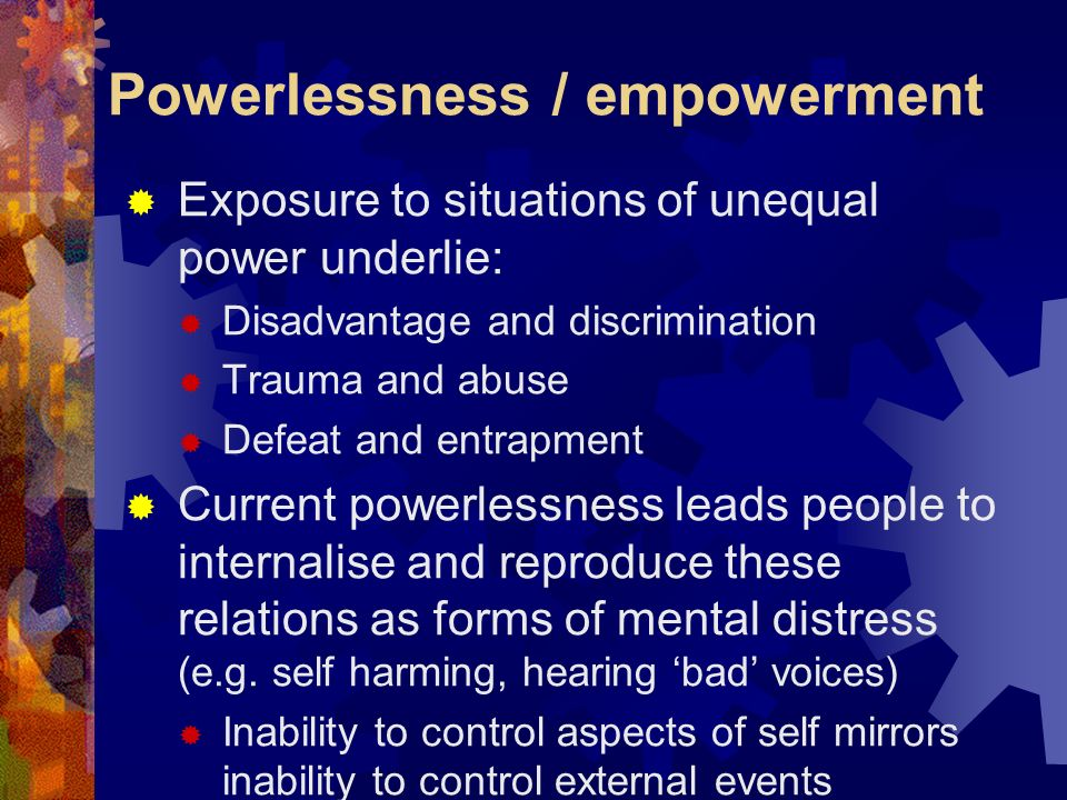 Powerlessness / empowerment Exposure to situations of unequal power underlie: Disadvantage and discrimination Trauma and abuse Defeat and entrapment C