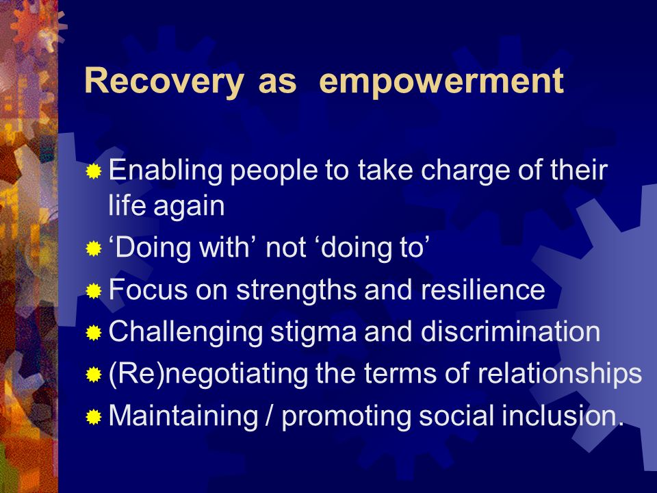 Recovery as empowerment Enabling people to take charge of their life again Doing with not doing to Focus on strengths and resilience Challenging stigm