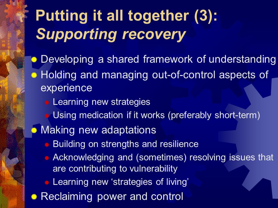 Putting it all together (3): Supporting recovery Developing a shared framework of understanding Holding and managing out-of-control aspects of experie