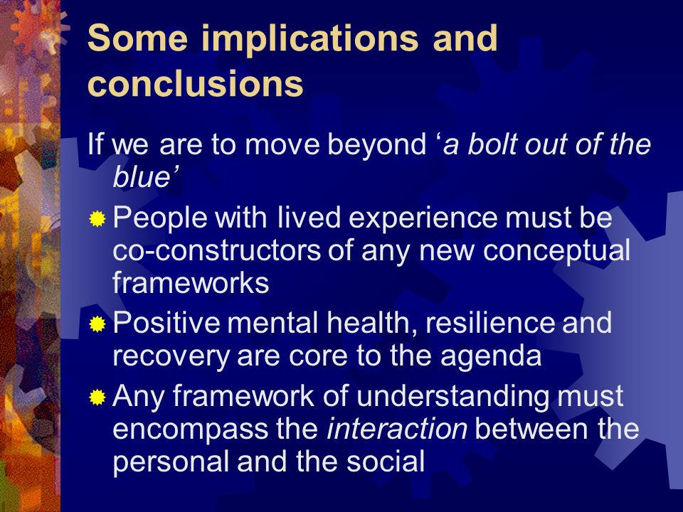 Some implications and conclusions If we are to move beyond a bolt out of the blue People with lived experience must be co-constructors of any new conc