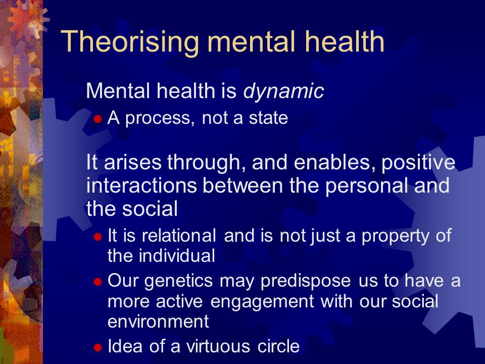 Theorising mental health Mental health is dynamic A process, not a state It arises through, and enables, positive interactions between the personal an
